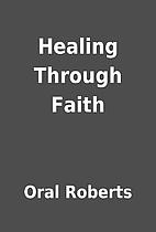 Healing Through Faith by Oral Roberts