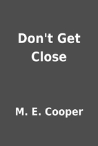 Don't Get Close by M. E. Cooper
