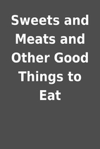 Sweets and Meats and Other Good Things to…