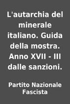 L'autarchia del minerale italiano. Guida…