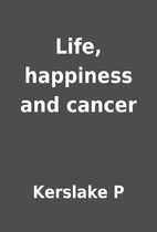 Life, happiness and cancer by Kerslake P
