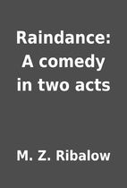 Raindance: A comedy in two acts by M. Z.…