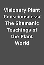 Visionary Plant Consciousness: The Shamanic…