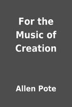 For the Music of Creation by Allen Pote
