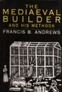 Mediaeval Builder and His Methods - Francis B. Andrews