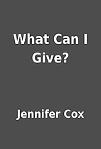 What Can I Give? by Jennifer Cox