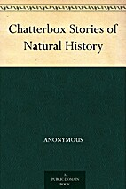 Chatterbox Stories of Natural History by…