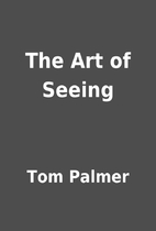 The Art of Seeing by Tom Palmer