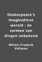 Shakespeare's imaginatieve wereld : de…