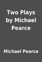 Two Plays by Michael Pearce by Michael…