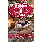 Delicious Gifts In Jars: Amazing Recipes For…