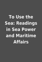 To Use the Sea: Readings in Sea Power and…