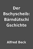 Der Bschyscheib: Bärndütschi Gschichte by…