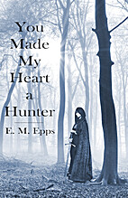 You Made My Heart a Hunter by E. M. Epps