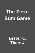 The Zero-Sum Game by Lester C. Thurow