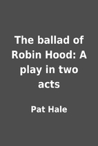 The ballad of Robin Hood: A play in two acts…