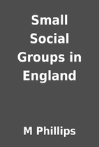 Small Social Groups in England by M Phillips