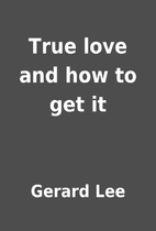 True love and how to get it by Gerard Lee
