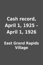 Cash record, April 1, 1925 – April 1, 1926…