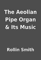 The Aeolian Pipe Organ & Its Music by Rollin…