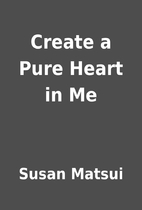 Create a Pure Heart in Me by Susan Matsui