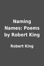 Naming Names: Poems by Robert King by Robert…