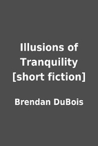 Illusions of Tranquility [short fiction] by…
