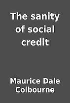 The sanity of social credit by Maurice Dale…
