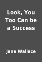 Look, You Too Can be a Success by Jane…