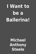 I Want to be a Ballerina! by Michael Anthony…