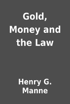 Gold, Money and the Law by Henry G. Manne