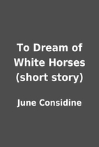 To Dream of White Horses (short story) by…