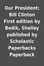 Our President: Bill Clinton First edition by…