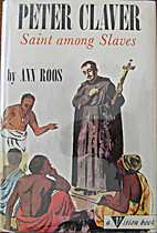 Peter Claver: Saint Among Slaves by Ann Roos