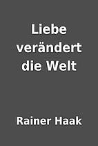 Liebe verändert die Welt by Rainer Haak