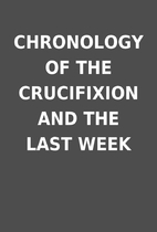 CHRONOLOGY OF THE CRUCIFIXION AND THE LAST…