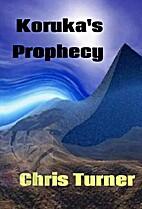 Koruka's Prophecy by Chris Turner