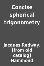 Concise spherical trigonometry by Jacques…