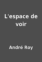 L'espace de voir by André Roy