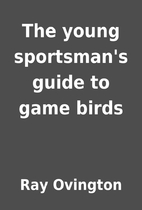 The young sportsman's guide to game birds by…
