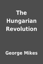 The Hungarian Revolution by George Mikes