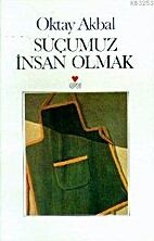 Suçumuz İnsan Olmak by Oktay Akbal