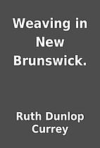 Weaving in New Brunswick. by Ruth Dunlop…