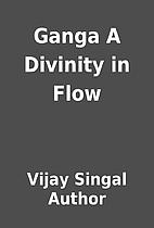 Ganga A Divinity in Flow by Vijay Singal…