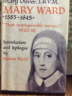 Mary Ward: 1585 - 1645 by Mary Oliver IBVM