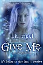 Give Me by L.K. Rigel