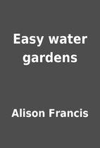 Easy water gardens by Alison Francis