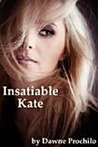 Insatiable Kate by Dawne Prochilo
