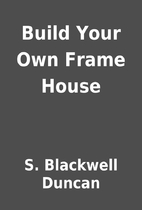 Build Your Own Frame House by S. Blackwell…
