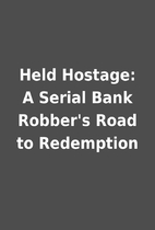 Held Hostage: A Serial Bank Robber's Road to…